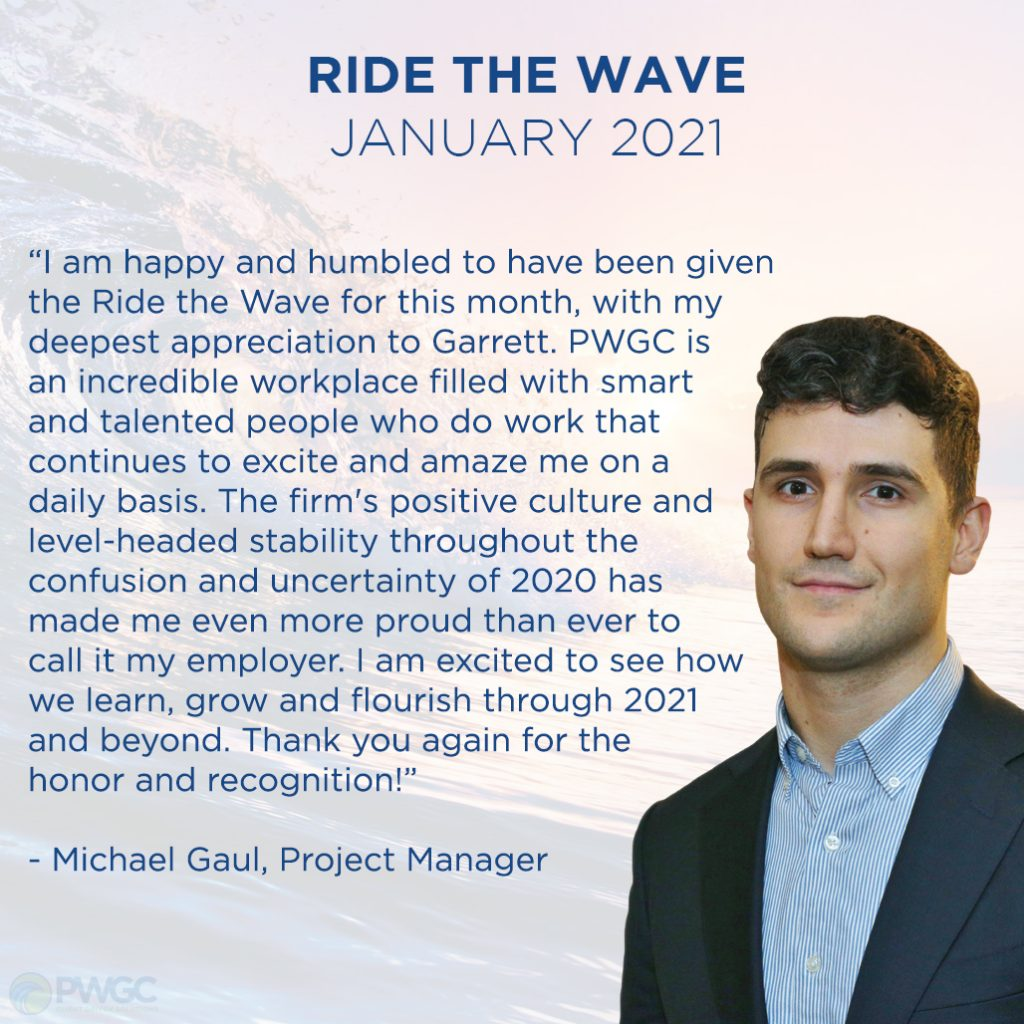 Ride the Wave January 2021 - Mike Gaul, Project Manager - I am happy and humbled to have been given the Ride the Wave for this month, with my deepest appreciation to Garrett. PWGC is an incredible workplace filled with smart and talented people who do work that continues to excite and amaze me on a daily basis. The firm's positive culture and level-headed stability throughout the confusion and uncertainty of 2020 has made me even more proud than ever to call it my employer. I am excited to see how we learn, grow and flourish through 2021 and beyond. Thank you again for the honor and recognition!